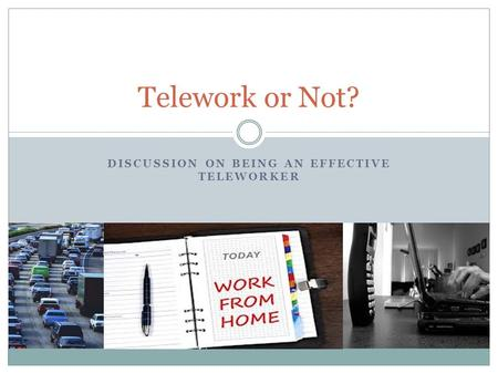 DISCUSSION ON BEING AN EFFECTIVE TELEWORKER Telework or Not?