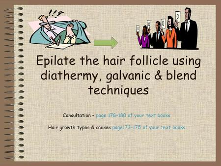 Epilate the hair follicle using diathermy, galvanic & blend techniques Consultation – page 178-180 of your text books Hair growth types & causes page173-175.