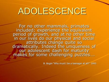 ADOLESCENCE For no other mammals, primates included; experience the equivalent period of growth, and at no other time in our lives do our physical and.