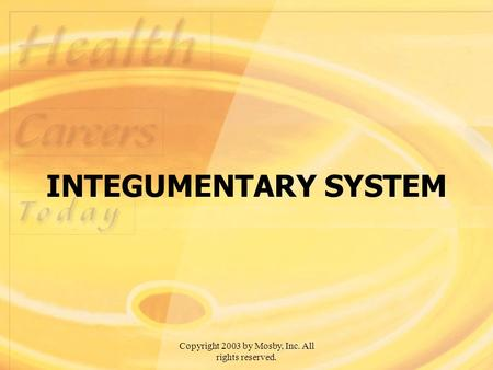Copyright 2003 by Mosby, Inc. All rights reserved. INTEGUMENTARY SYSTEM.