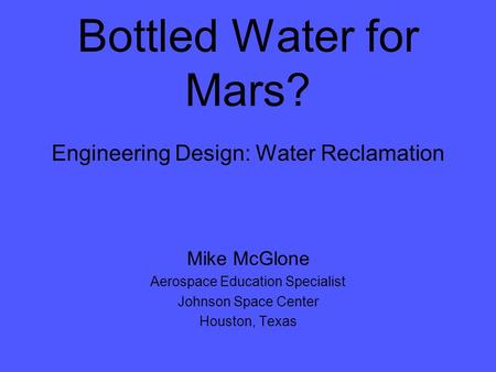 Bottled Water for Mars? Engineering Design: Water Reclamation Mike McGlone Aerospace Education Specialist Johnson Space Center Houston, Texas.
