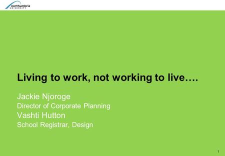 1 Living to work, not working to live…. Jackie Njoroge Director of Corporate Planning Vashti Hutton School Registrar, Design.