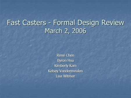Fast Casters - Formal Design Review March 2, 2006 Rene Chen Byron Hsu Kimberly Kam Kelsey Vandermeulen Lisa Witmer.