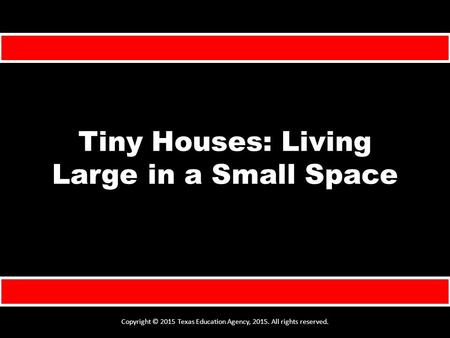 Tiny Houses: Living Large in a Small Space Copyright © 2015 Texas Education Agency, 2015. All rights reserved.