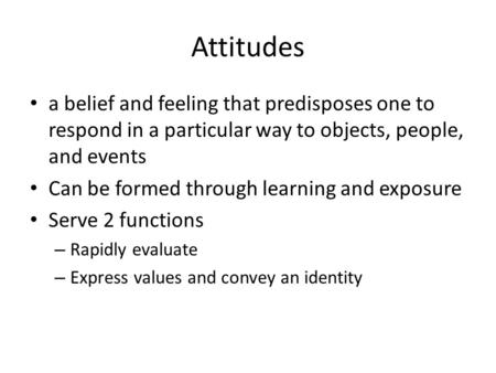 Attitudes a belief and feeling that predisposes one to respond in a particular way to objects, people, and events Can be formed through learning and exposure.