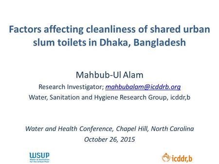 Factors affecting cleanliness of shared urban slum toilets in Dhaka, Bangladesh Mahbub-Ul Alam Research Investigator;