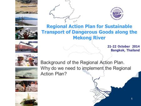 Regional Action Plan for Sustainable Transport of Dangerous Goods along the Mekong River 21-22 October 2014 Bangkok, Thailand 1 Background of the Regional.