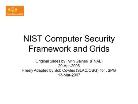 NIST Computer Security Framework and Grids Original Slides by Irwin Gaines (FNAL) 20-Apr-2006 Freely Adapted by Bob Cowles (SLAC/OSG) for JSPG 13-Mar-2007.
