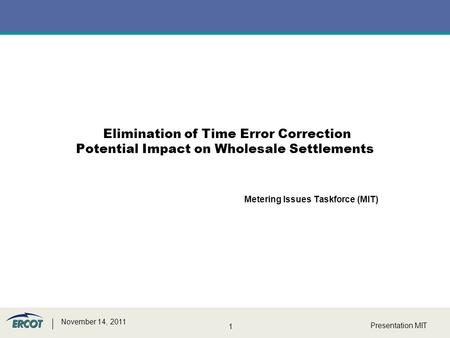 1 Presentation MIT November 14, 2011 Metering Issues Taskforce (MIT) Elimination of Time Error Correction Potential Impact on Wholesale Settlements.