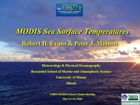 VIIRS/MODIS Science Teams Meeting May 14-16, 2008 MODIS Sea Surface Temperatures Robert H. Evans & Peter J. Minnett Meteorology & Physical Oceanography.
