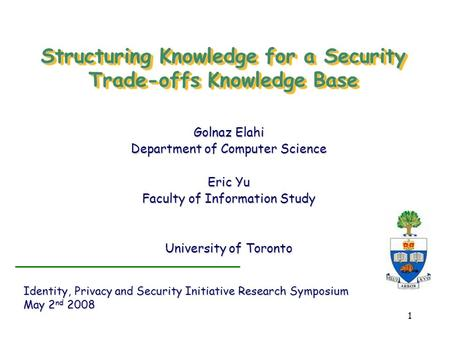 1 Structuring Knowledge for a Security Trade-offs Knowledge Base Golnaz Elahi Department of Computer Science Eric Yu Faculty of Information Study University.
