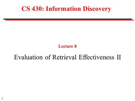 1 CS 430: Information Discovery Lecture 8 Evaluation of Retrieval Effectiveness II.
