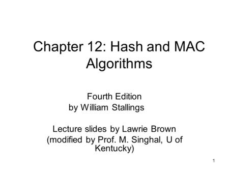 1 Chapter 12: Hash and MAC Algorithms Fourth Edition by William Stallings Lecture slides by Lawrie Brown (modified by Prof. M. Singhal, U of Kentucky)