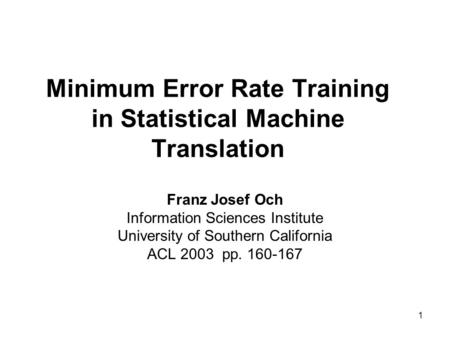 1 Minimum Error Rate Training in Statistical Machine Translation Franz Josef Och Information Sciences Institute University of Southern California ACL 2003.