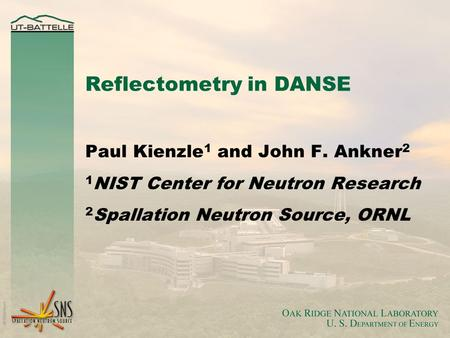 Reflectometry in DANSE Paul Kienzle 1 and John F. Ankner 2 1 NIST Center for Neutron Research 2 Spallation Neutron Source, ORNL.