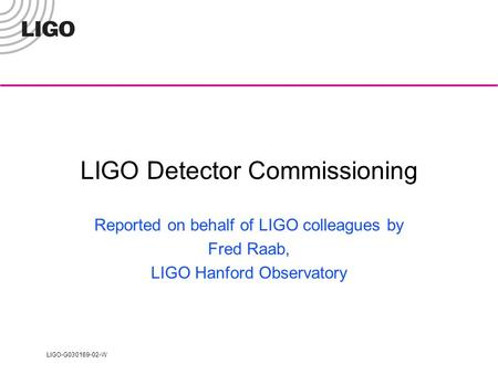 LIGO-G030169-02-W LIGO Detector Commissioning Reported on behalf of LIGO colleagues by Fred Raab, LIGO Hanford Observatory.