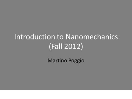 Introduction to Nanomechanics (Fall 2012) Martino Poggio.