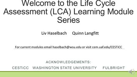 Welcome to the Life Cycle Assessment (LCA) Learning Module Series ACKNOWLEDGEMENTS: CESTiCCWASHINGTON STATE UNIVERSITY FULBRIGHT Liv HaselbachQuinn Langfitt.
