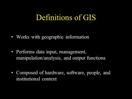 Definitions of GIS Works with geographic information Performs data input, management, manipulation/analysis, and output functions Composed of hardware,