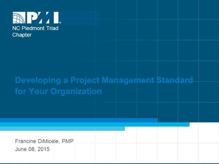 Developing a Project Management Standard for Your Organization Francine DiMicele, PMP June 08, 2015 NC Piedmont Triad Chapter.