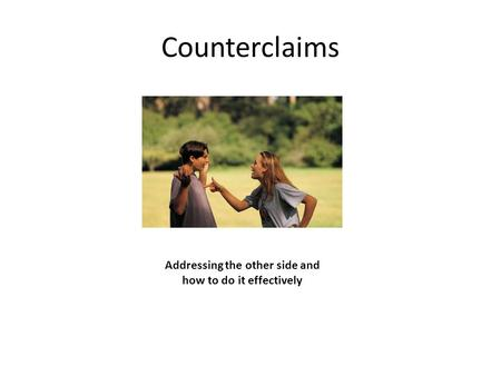 Counterclaims Addressing the other side and how to do it effectively.