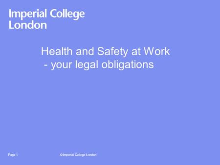 © Imperial College LondonPage 1 Health and Safety at Work - your legal obligations.
