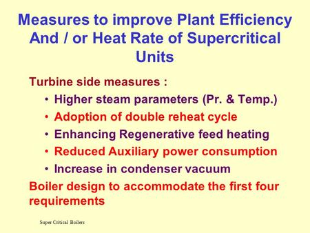 Super Critical Boilers Measures to improve Plant Efficiency And / or Heat Rate of Supercritical Units Turbine side measures : Higher steam parameters.