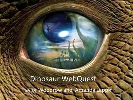 Dinosaur WebQuest Taylor Woodrow and Amanda Lappin.