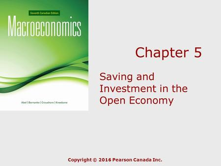 Chapter 5 Saving and Investment in the Open Economy Copyright © 2016 Pearson Canada Inc.