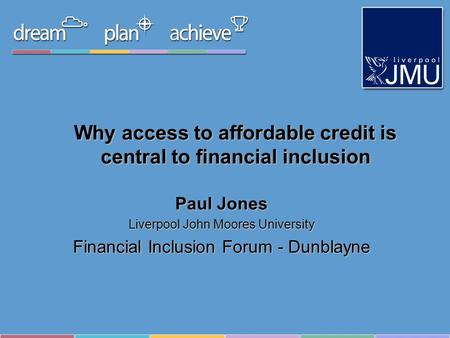Why access to affordable credit is central to financial inclusion Paul Jones Liverpool John Moores University Financial Inclusion Forum - Dunblayne.