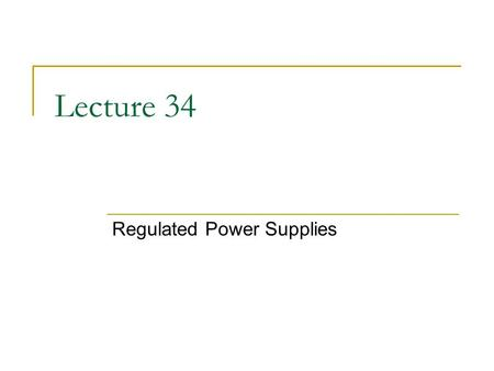 Lecture 34 Regulated Power Supplies. Block Diagram A regulated power supply is one that controls the output voltage or current to a specific value; the.