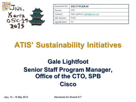Jeju, 13 – 16 May 2013Standards for Shared ICT Gale Lightfoot Senior Staff Program Manager, Office of the CTO, SPB Cisco ATIS' Sustainability Initiatives.