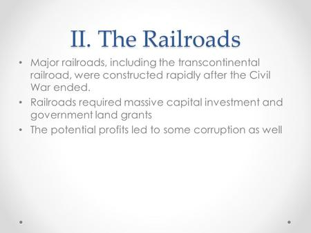II. The Railroads Major railroads, including the transcontinental railroad, were constructed rapidly after the Civil War ended. Railroads required massive.