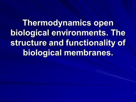 Thermodynamics open biological environments. The structure and functionality of biological membranes.