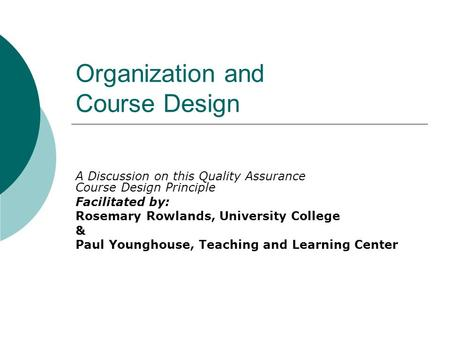 Organization and Course Design A Discussion on this Quality Assurance Course Design Principle Facilitated by: Rosemary Rowlands, University College & Paul.