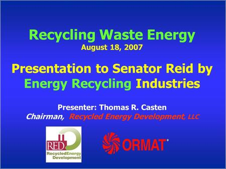 Recycling Waste Energy August 18, 2007 Presentation to Senator Reid by Energy Recycling Industries Presenter: Thomas R. Casten Chairman, Recycled Energy.