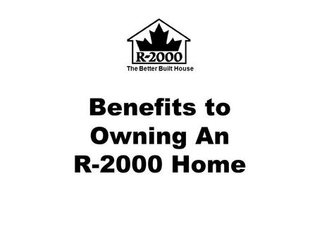 The Better Built House Benefits to Owning An R-2000 Home.