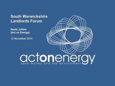 South Warwickshire Landlords Forum David Jullien (Act on Energy) 12 November 2014.