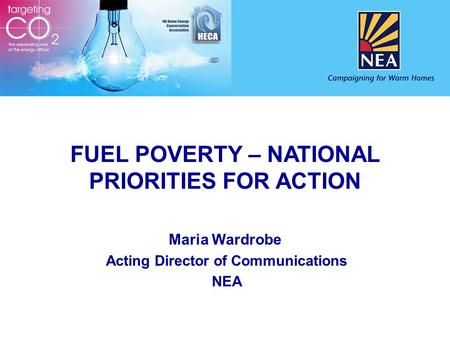 FUEL POVERTY – NATIONAL PRIORITIES FOR ACTION Maria Wardrobe Acting Director of Communications NEA.