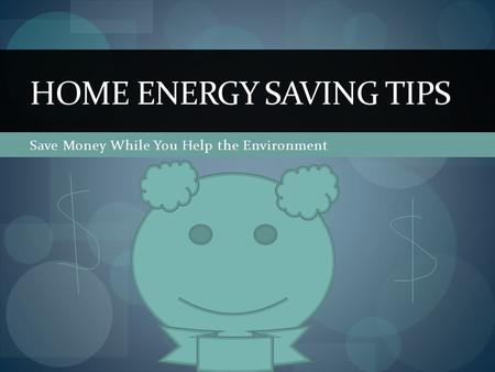 Save Money While You Help the Environment HOME ENERGY SAVING TIPS.