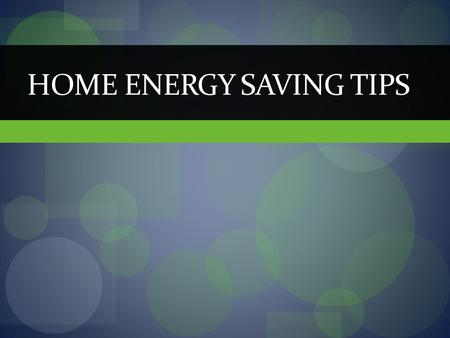 HOME ENERGY SAVING TIPS. Bright Ideas Lighting accounts for more then 10 percent of electric bills Change to compact fluorescent lights (CFLs) Use 50-75.
