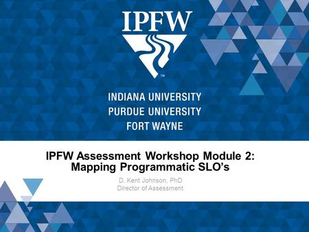 IPFW Assessment Workshop Module 2: Mapping Programmatic SLO's D. Kent Johnson, PhD Director of Assessment.