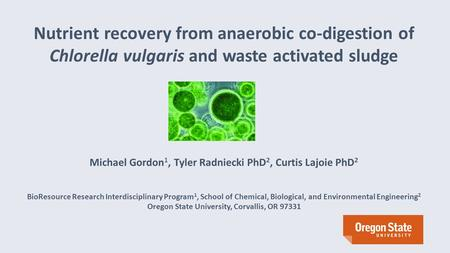 Nutrient recovery from anaerobic co-digestion of Chlorella vulgaris and waste activated sludge Michael Gordon 1, Tyler Radniecki PhD 2, Curtis Lajoie PhD.