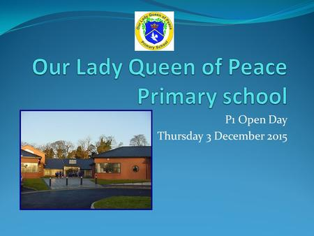 P1 Open Day Thursday 3 December 2015. About the School Co-educational Catholic primary school honouring and developing a catholic ethos of caring, respect.