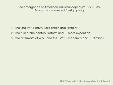 LEA 2 Cours de civilisation américaine J. Kempf The emergence of American industrial capitalism. 1870-1929. Economy, culture and foreign policy 1.The late.