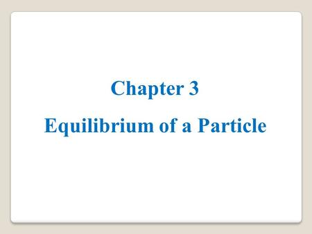 Chapter 3 Equilibrium of a Particle. 3.1 Condition for the Equilibrium of a Particle o static equilibrium is used to describe an object at rest. o To.
