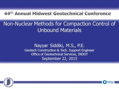 Non-Nuclear Methods for Compaction Control of Unbound Materials Nayyar Siddiki, M.S., P.E. Geotech Construction & Tech. Support Engineer Office of Geotechnical.