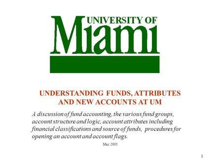 1 UNDERSTANDING FUNDS, ATTRIBUTES AND NEW ACCOUNTS AT UM A discussion of fund accounting, the various fund groups, account structure and logic, account.