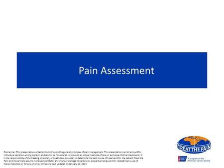 Pain Assessment Disclaimer: This presentation contains information on the general principles of pain management. This presentation cannot account for individual.
