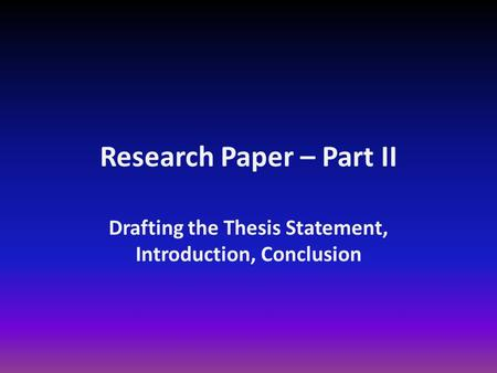 Research Paper – Part II Drafting the Thesis Statement, Introduction, Conclusion.